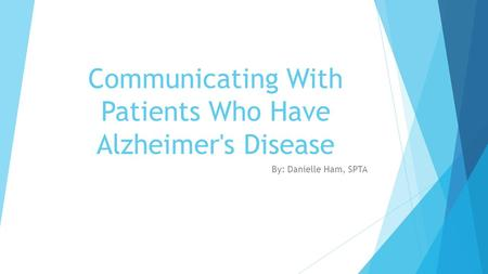 Communicating With Patients Who Have Alzheimer's Disease By: Danielle Ham, SPTA.