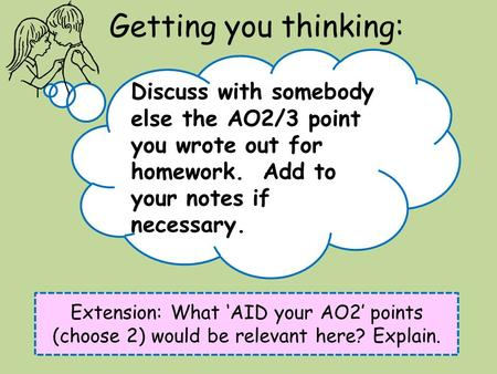 Getting you thinking: Extension: What 'AID your AO2' points (choose 2) would be relevant here? Explain. Discuss with somebody else the AO2/3 point you.