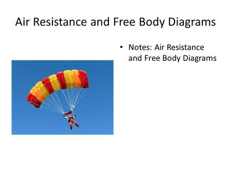 Air Resistance and Free Body Diagrams Notes: Air Resistance and Free Body Diagrams.