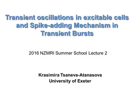 Transient oscillations in excitable cells and Spike-adding Mechanism in Transient Bursts Krasimira Tsaneva-Atanasova University of Exeter 2016 NZMRI Summer.