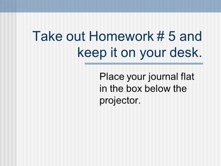 Take out Homework # 5 and keep it on your desk. Place your journal flat in the box below the projector.