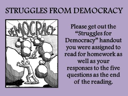"STRUGGLES FROM DEMOCRACY Please get out the ""Struggles for Democracy"" handout you were assigned to read for homework as well as your responses to the five."