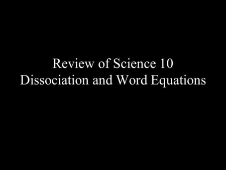 Review of Science 10 Dissociation and Word Equations.