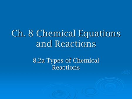Ch. 8 Chemical Equations and Reactions 8.2a Types of Chemical Reactions.