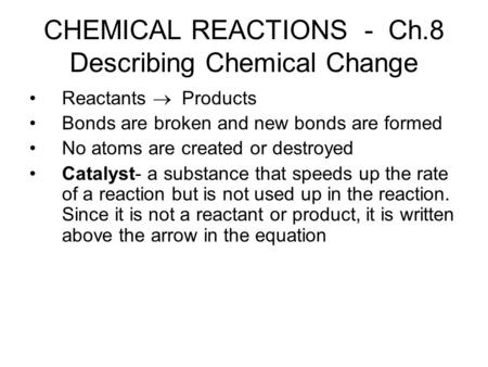CHEMICAL REACTIONS - Ch.8 Describing Chemical Change Reactants  Products Bonds are broken and new bonds are formed No atoms are created or destroyed Catalyst-
