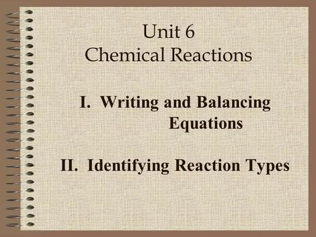 I. Writing and Balancing Equations II. Identifying Reaction Types Unit 6 Chemical Reactions.