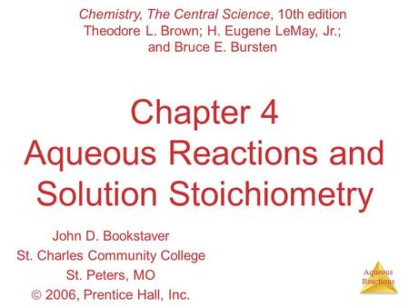 Aqueous Reactions Chapter 4 Aqueous Reactions and Solution Stoichiometry John D. Bookstaver St. Charles Community College St. Peters, MO  2006, Prentice.