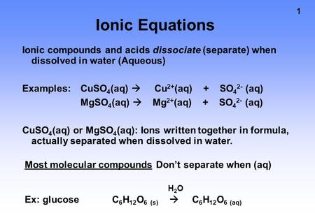 1 Ionic Equations Ionic compounds and acids dissociate (separate) when dissolved in water (Aqueous) Examples: CuSO 4 (aq)  Cu 2+ (aq) + SO 4 2- (aq) MgSO.