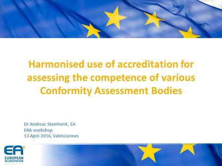 Harmonised use of accreditation for assessing the competence of various Conformity Assessment Bodies Dr Andreas Steinhorst, EA ERA workshop 13 April 2016,