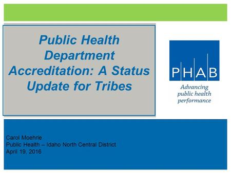 Carol Moehrle Public Health – Idaho North Central District April 19, 2016 Public Health Department Accreditation: A Status Update for Tribes.