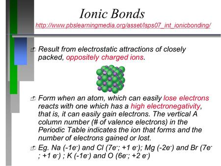 Ionic Bonds  Result from electrostatic attractions of closely packed, oppositely charged ions.  Form when an atom, which can easily lose electrons reacts.