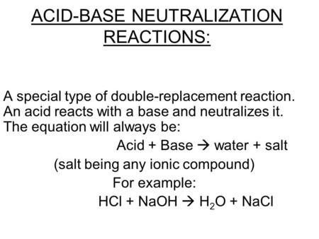 ACID-BASE NEUTRALIZATION REACTIONS: A special type of double-replacement reaction. An acid reacts with a base and neutralizes it. The equation will always.