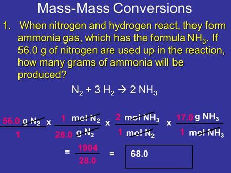 Mass-Mass Conversions 56.0 g N 2 x g N 2 g NH 3 28.0 1 1 2 = 1904 = 68.0 1. When nitrogen and hydrogen react, they form ammonia gas, which has the formula.