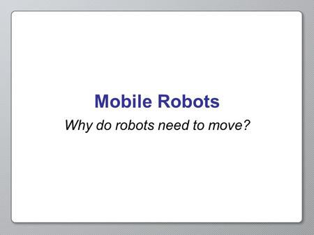 Mobile Robots Why do robots need to move?. What defines a robot? Sense – a robot has to take in information about its environment Plan – a robot has to.