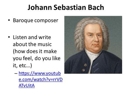 Johann Sebastian Bach Baroque composer Listen and write about the music (how does it make you feel, do you like it, etc…) – https://www.youtub e.com/watch?v=rrVD.