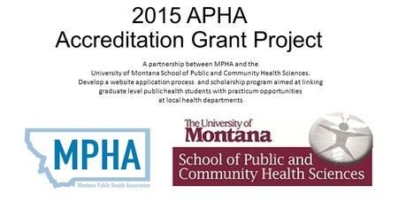 2015 APHA Accreditation Grant Project A partnership between MPHA and the University of Montana School of Public and Community Health Sciences. Develop.