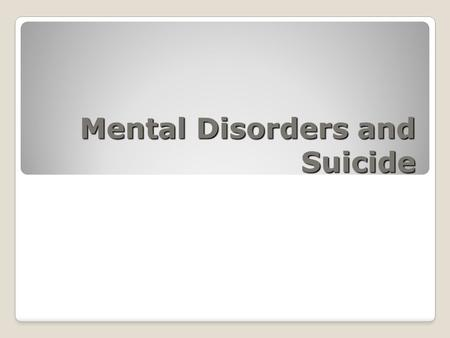 Mental Disorders and Suicide. Mental Disorders Over 230 different types of Mental Disorders are recognized In 2009, approx. 45 million Americans (1 in.