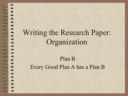 Writing the Research Paper: Organization Plan B Every Good Plan A has a Plan B.