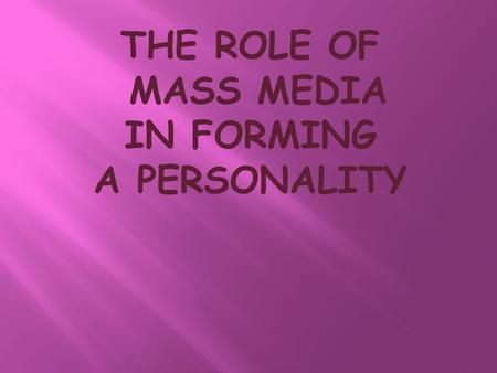 THE ROLE OF MASS MEDIA IN FORMING A PERSONALITY. The mass media are all those media technologies that are intended to reach a large audience by mass communication.