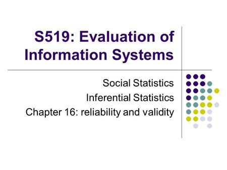 S519: Evaluation of Information Systems Social Statistics Inferential Statistics Chapter 16: reliability and validity.