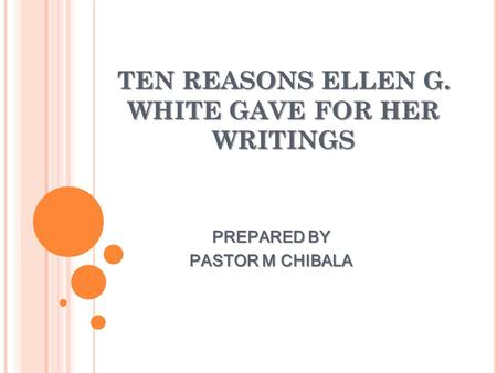 TEN REASONS ELLEN G. WHITE GAVE FOR HER WRITINGS PREPARED BY PASTOR M CHIBALA.