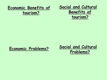 Economic Benefits of tourism? Economic Problems? Social and Cultural Benefits of tourism? Social and Cultural Problems?