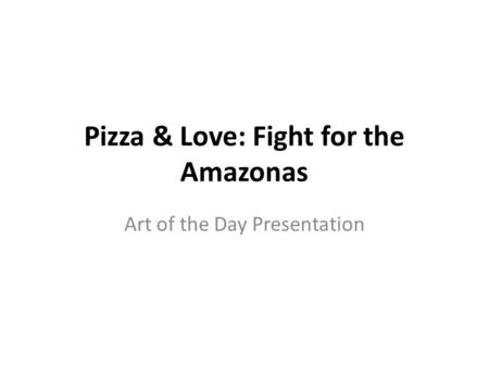 Pizza & Love: Fight for the Amazonas Art of the Day Presentation.