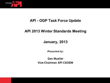 API - OGP Task Force Update API 2013 Winter Standards Meeting January, 2013 Presented by: Dan Mueller Vice-Chairman API CSOEM.