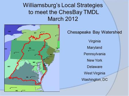 Williamsburg's Local Strategies to meet the ChesBay TMDL March 2012 Chesapeake Bay Watershed Virginia Maryland Pennsylvania New York Delaware West Virginia.