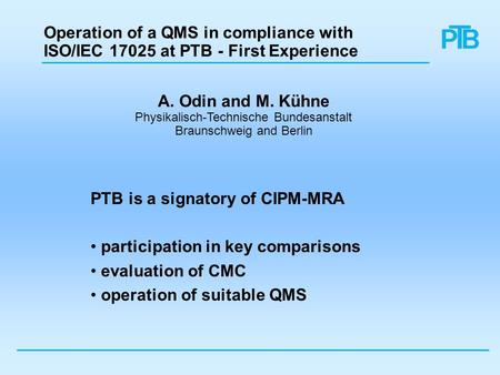 Operation of a QMS in compliance with ISO/IEC 17025 at PTB - First Experience PTB is a signatory of CIPM-MRA participation in key comparisons evaluation.