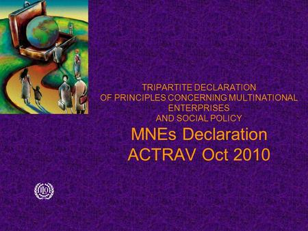 TRIPARTITE DECLARATION OF PRINCIPLES CONCERNING MULTINATIONAL ENTERPRISES AND SOCIAL POLICY MNEs Declaration ACTRAV Oct 2010.