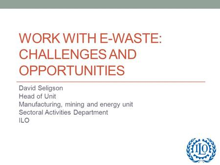 WORK WITH E-WASTE: CHALLENGES AND OPPORTUNITIES David Seligson Head of Unit Manufacturing, mining and energy unit Sectoral Activities Department ILO.