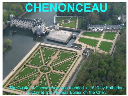 The Castle of Chenonceau was founded in 1513 by Katherine Briçonnet and Thomas Bohier on the Cher, CHENONCEAU.