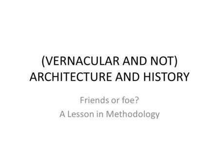 (VERNACULAR AND NOT) ARCHITECTURE AND HISTORY Friends or foe? A Lesson in Methodology.