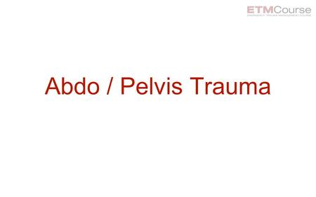 Abdo / Pelvis Trauma. Learning Objectives At the end of this session, participants will be able to: Describe the initial evaluation and management of.
