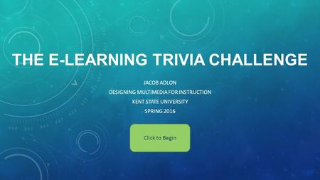 THE E-LEARNING TRIVIA CHALLENGE JACOB ADLON DESIGNING MULTIMEDIA FOR INSTRUCTION KENT STATE UNIVERSITY SPRING 2016 Click to Begin.