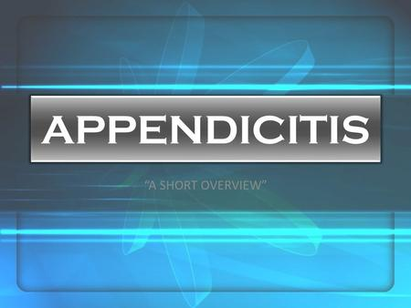 "APPENDICITIS ""A SHORT OVERVIEW"". -is an inflammation of the vermiform appendix -can occur in any age or gender."