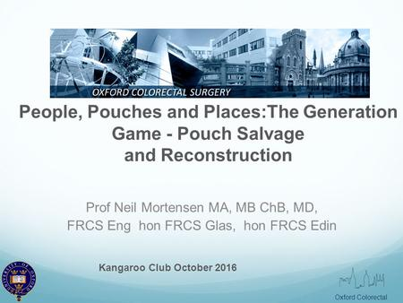 Oxford Colorectal People, Pouches and Places:The Generation Game - Pouch Salvage and Reconstruction Prof Neil Mortensen MA, MB ChB, MD, FRCS Eng hon FRCS.