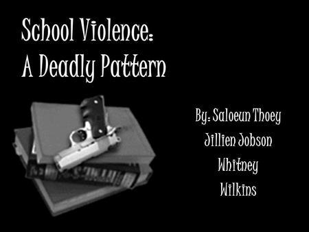 School Violence: A Deadly Pattern By: Saloeun Thoey Jillien Jobson Whitney Wilkins.