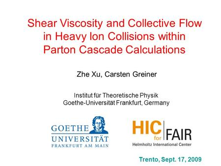 Shear Viscosity and Collective Flow in Heavy Ion Collisions within Parton Cascade Calculations Zhe Xu, Carsten Greiner Trento, Sept. 17, 2009 Institut.