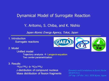 Dynamical Model of Surrogate Reaction Y. Aritomo, S. Chiba, and K. Nishio Japan Atomic Energy Agency, Tokai, Japan 1. Introduction Surrogate reactions.