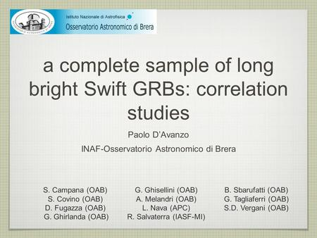 A complete sample of long bright Swift GRBs: correlation studies Paolo D'Avanzo INAF-Osservatorio Astronomico di Brera S. Campana (OAB) S. Covino (OAB)