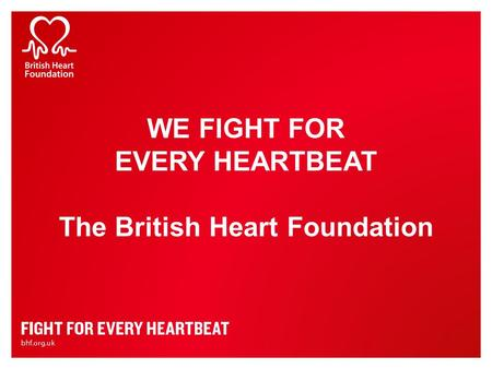 WE FIGHT FOR EVERY HEARTBEAT The British Heart Foundation.