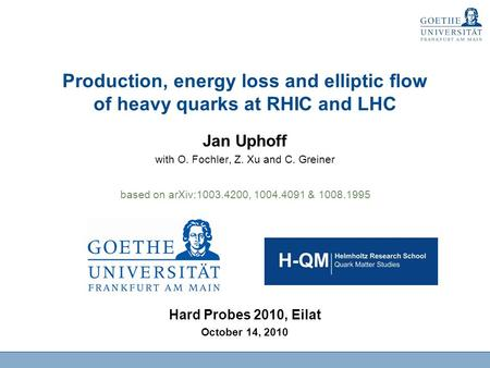 Production, energy loss and elliptic flow of heavy quarks at RHIC and LHC Jan Uphoff with O. Fochler, Z. Xu and C. Greiner Hard Probes 2010, Eilat October.