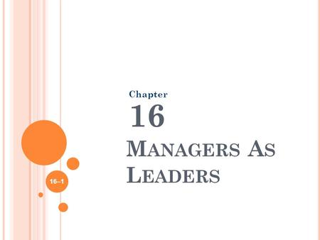 M ANAGERS A S L EADERS Chapter 16 16–1. W HO IS YOUR FAVORITE LEADER ? What qualities does he/she possess? 16–2.