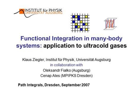 Functional Integration in many-body systems: application to ultracold gases Klaus Ziegler, Institut für Physik, Universität Augsburg in collaboration with.