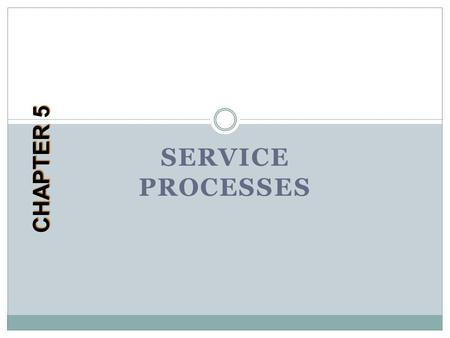 SERVICE PROCESSES CHAPTER 5. Learning Objectives After completing the chapter you will: Understand the characteristics of service processes and how they.