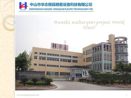 1www.huazhimould.com. 2  Zhongshan Huazhi Mould & Plastic Technology Limited was established in early 2006. A privately owned company in China that specializes.