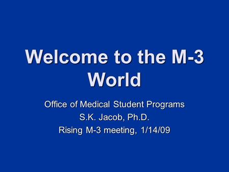 Welcome to the M-3 World Office of Medical Student Programs S.K. Jacob, Ph.D. Rising M-3 meeting, 1/14/09.