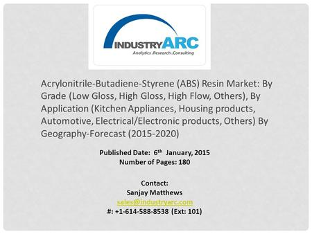 Published Date: 6 th January, 2015 Number of Pages: 180 Contact: Sanjay Matthews #: +1-614-588-8538 (Ext: 101) Acrylonitrile-Butadiene-Styrene.